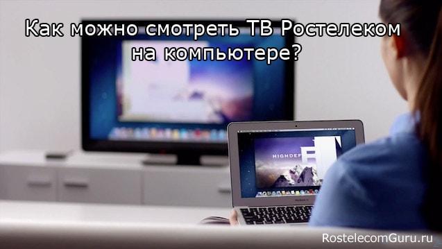 Как можно смотреть интерактивное ТВ Ростелеком на компьютере