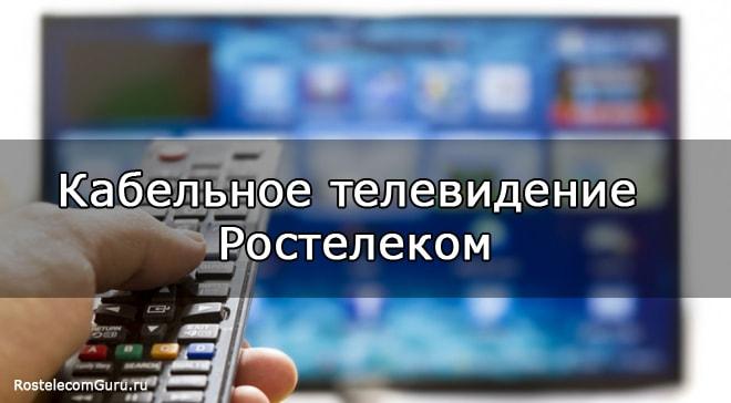 Обзор услуги кабельного телевидения от Ростелеком — тарифы и цены