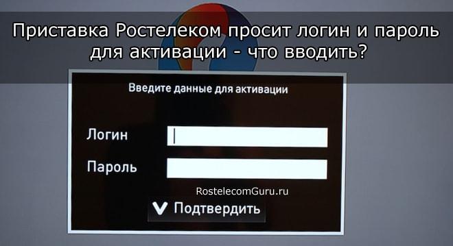При подключении приставки Ростелеком просит логин и пароль — что вводить?